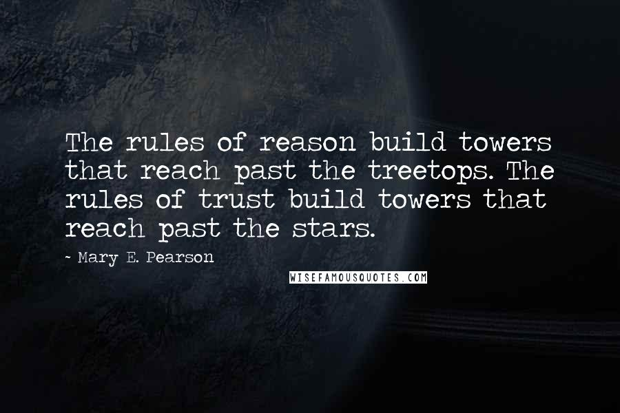 Mary E. Pearson quotes: The rules of reason build towers that reach past the treetops. The rules of trust build towers that reach past the stars.