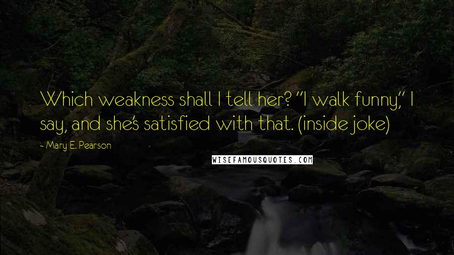 """Mary E. Pearson quotes: Which weakness shall I tell her? """"I walk funny,"""" I say, and she's satisfied with that. (inside joke)"""