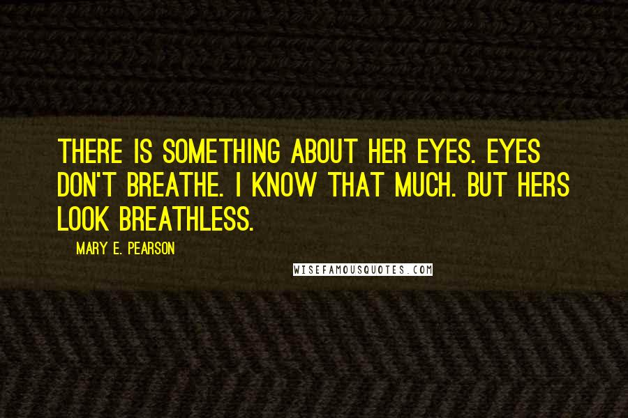 Mary E. Pearson quotes: There is something about her eyes. Eyes don't breathe. I know that much. But hers look breathless.