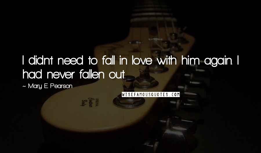 Mary E. Pearson quotes: I didn't need to fall in love with him again. I had never fallen out.