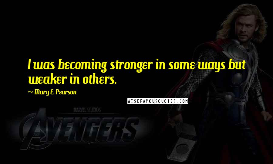 Mary E. Pearson quotes: I was becoming stronger in some ways but weaker in others.