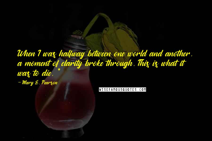Mary E. Pearson quotes: When I was halfway between one world and another, a moment of clarity broke through. This is what it was to die. *
