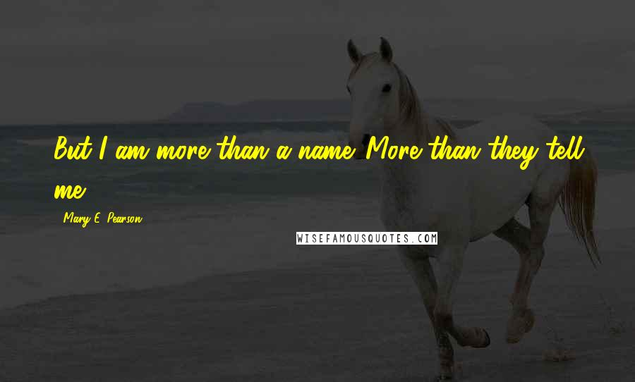 Mary E. Pearson quotes: But I am more than a name. More than they tell me
