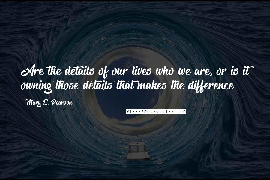 Mary E. Pearson quotes: Are the details of our lives who we are, or is it owning those details that makes the difference?