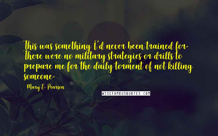 Mary E. Pearson quotes: This was something I'd never been trained for. There were no military strategies or drills to prepare me for the daily torment of not killing someone.