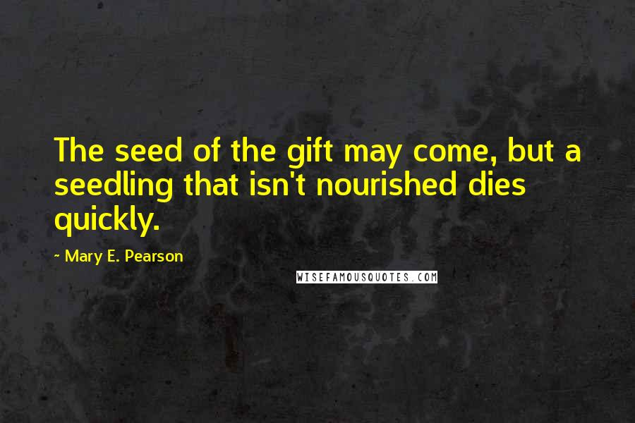 Mary E. Pearson quotes: The seed of the gift may come, but a seedling that isn't nourished dies quickly.