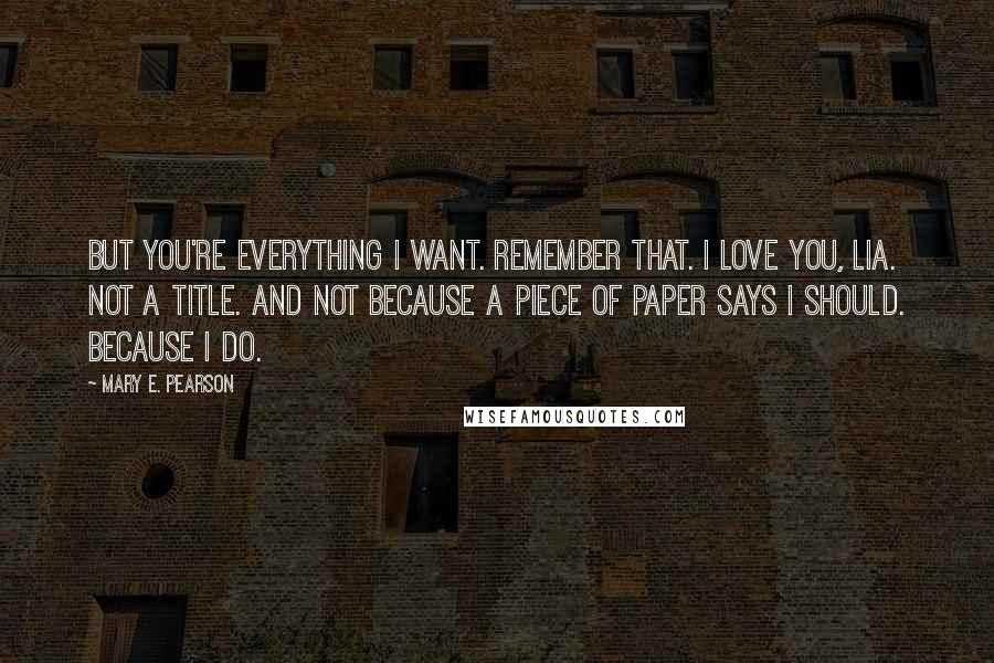 Mary E. Pearson quotes: But you're everything I want. Remember that. I love you, Lia. Not a title. And not because a piece of paper says I should. Because I do.