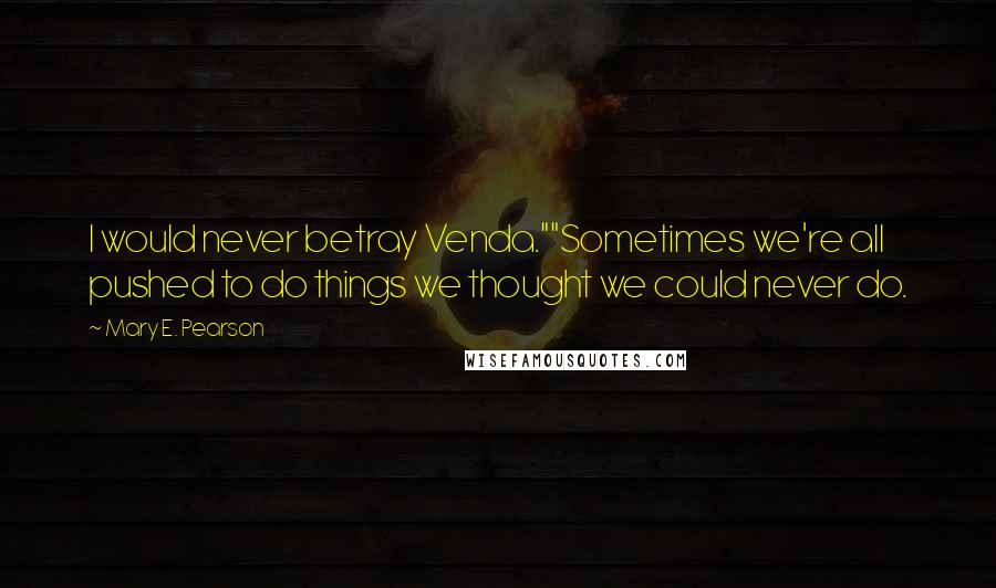 """Mary E. Pearson quotes: I would never betray Venda.""""""""Sometimes we're all pushed to do things we thought we could never do."""