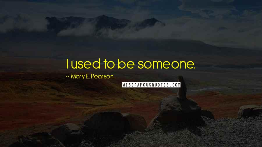 Mary E. Pearson quotes: I used to be someone.