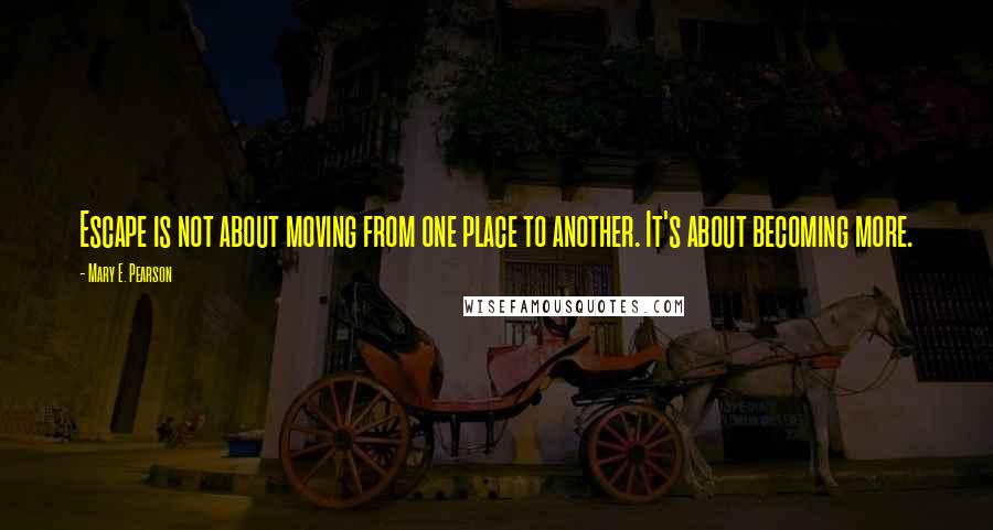 Mary E. Pearson quotes: Escape is not about moving from one place to another. It's about becoming more.