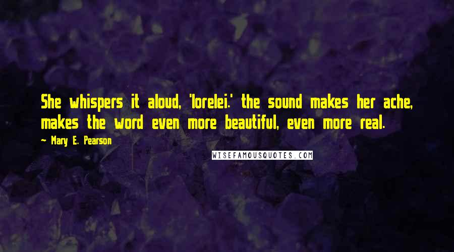 Mary E. Pearson quotes: She whispers it aloud, 'lorelei.' the sound makes her ache, makes the word even more beautiful, even more real.