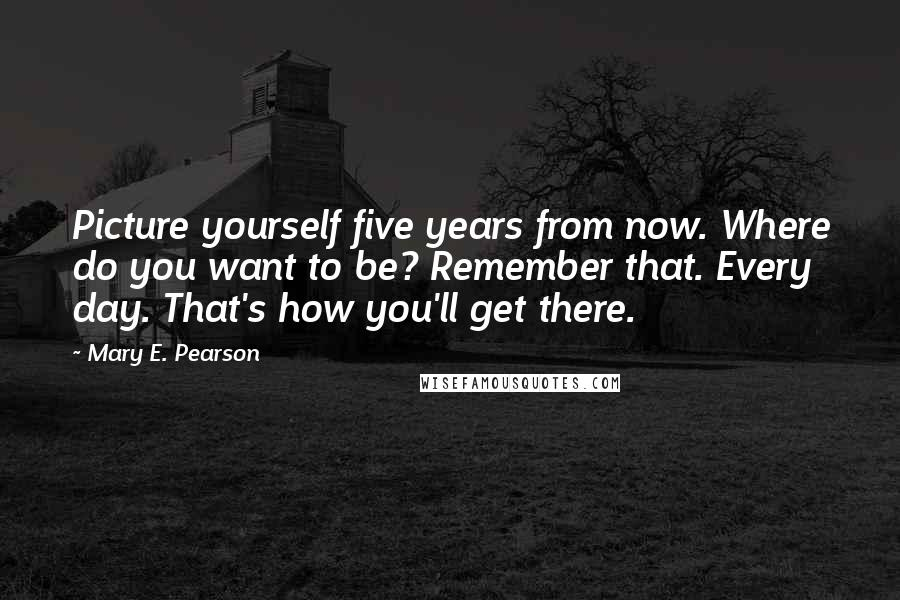 Mary E. Pearson quotes: Picture yourself five years from now. Where do you want to be? Remember that. Every day. That's how you'll get there.
