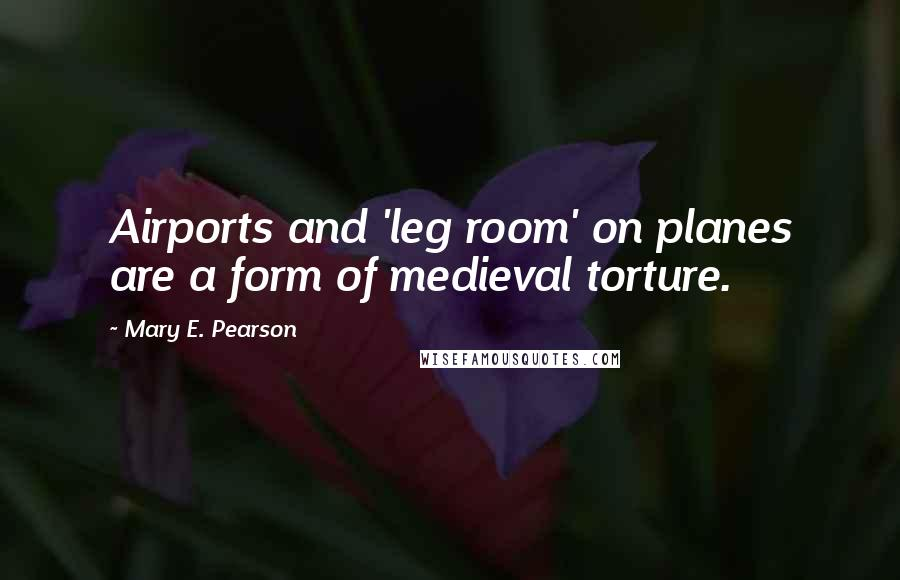 Mary E. Pearson quotes: Airports and 'leg room' on planes are a form of medieval torture.