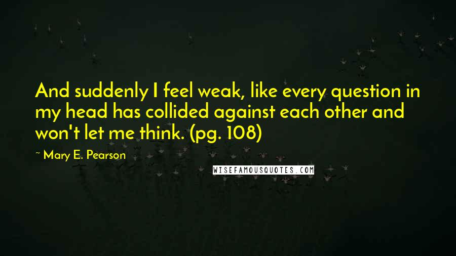 Mary E. Pearson quotes: And suddenly I feel weak, like every question in my head has collided against each other and won't let me think. (pg. 108)