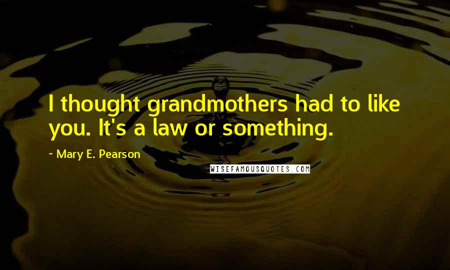 Mary E. Pearson quotes: I thought grandmothers had to like you. It's a law or something.
