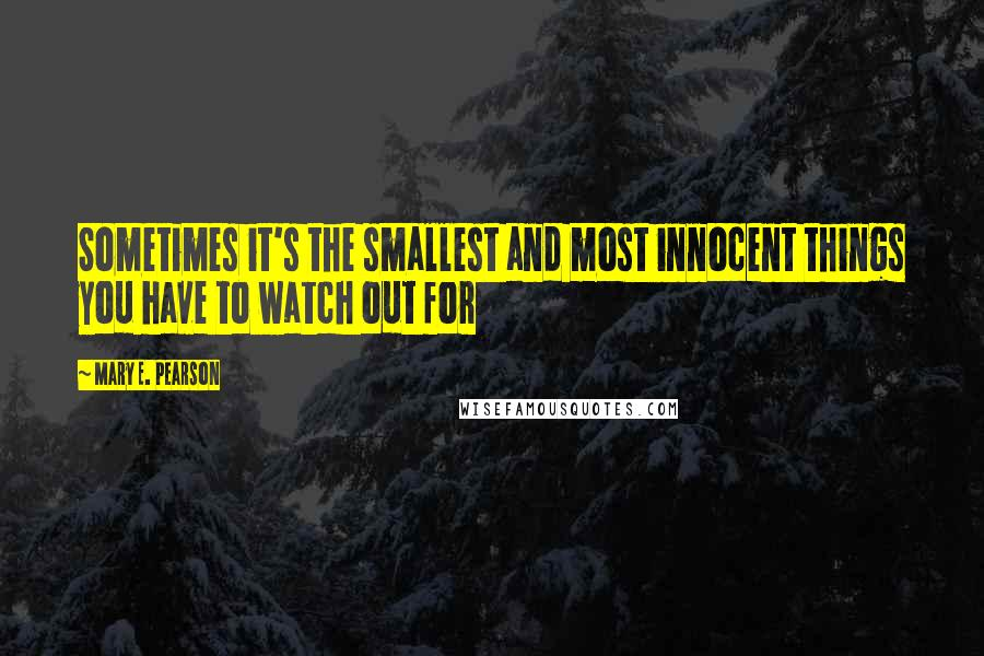 Mary E. Pearson quotes: Sometimes it's the smallest and most innocent things you have to watch out for
