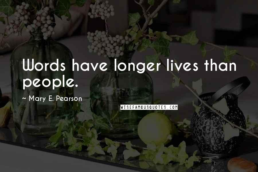 Mary E. Pearson quotes: Words have longer lives than people.