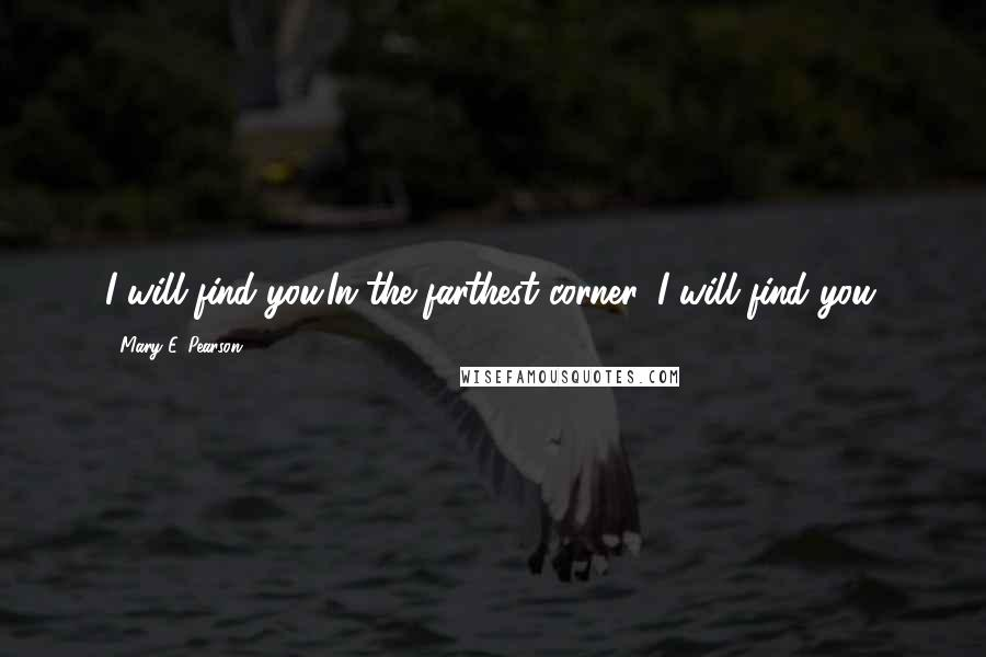 Mary E. Pearson quotes: I will find you.In the farthest corner, I will find you.