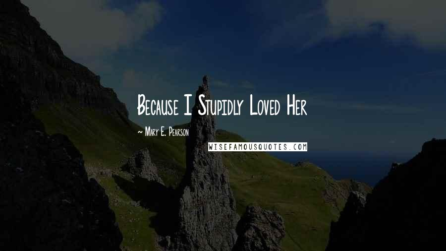 Mary E. Pearson quotes: Because I Stupidly Loved Her