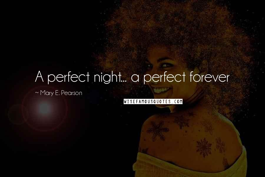 Mary E. Pearson quotes: A perfect night... a perfect forever
