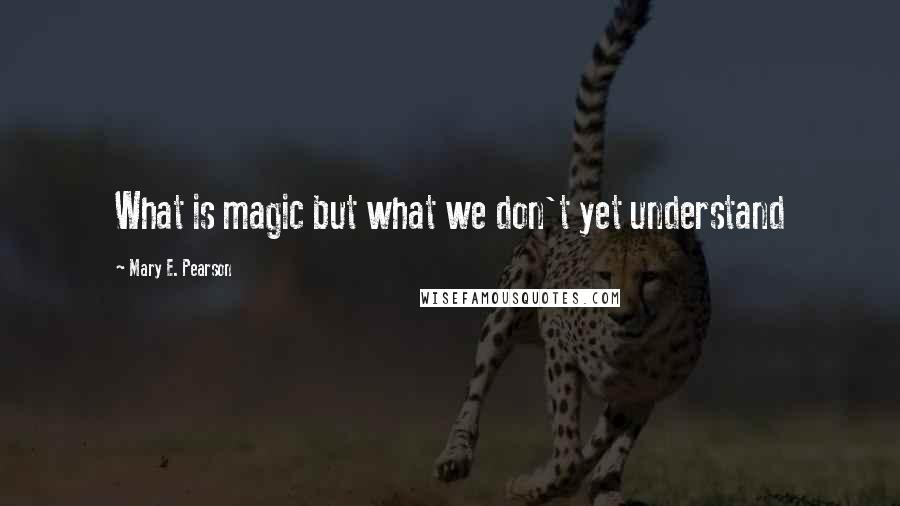 Mary E. Pearson quotes: What is magic but what we don't yet understand