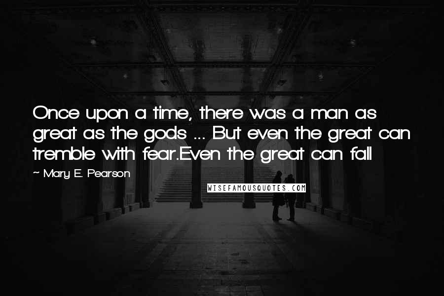 Mary E. Pearson quotes: Once upon a time, there was a man as great as the gods ... But even the great can tremble with fear.Even the great can fall