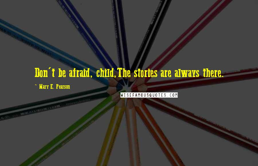 Mary E. Pearson quotes: Don't be afraid, child,The stories are always there.