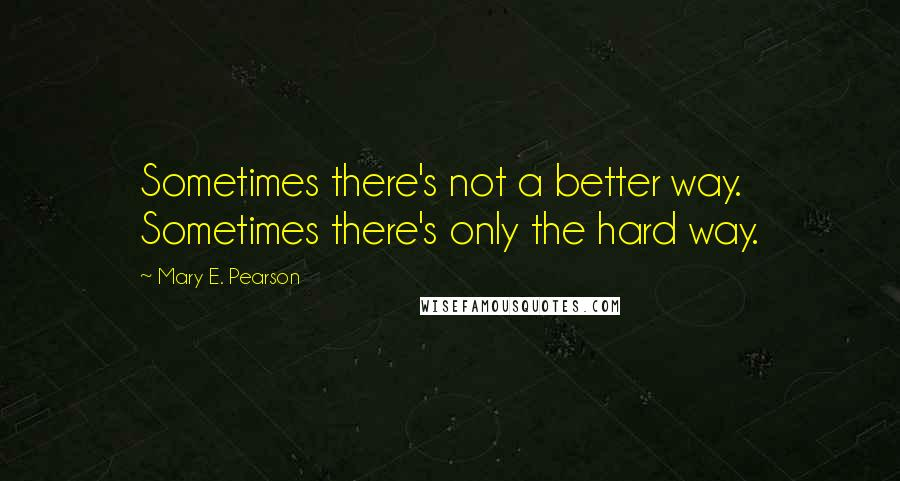 Mary E. Pearson quotes: Sometimes there's not a better way. Sometimes there's only the hard way.