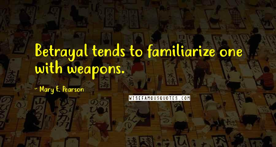 Mary E. Pearson quotes: Betrayal tends to familiarize one with weapons.