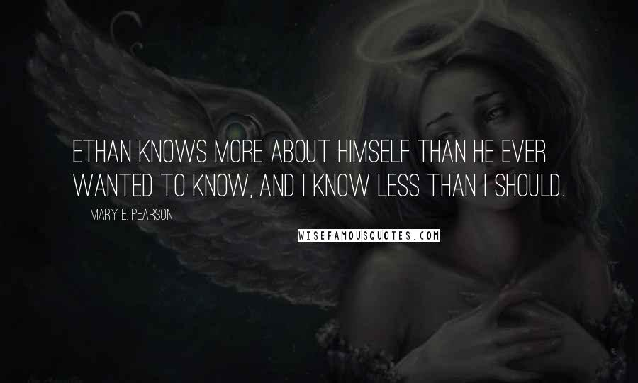 Mary E. Pearson quotes: Ethan knows more about himself than he ever wanted to know, and I know less than I should.