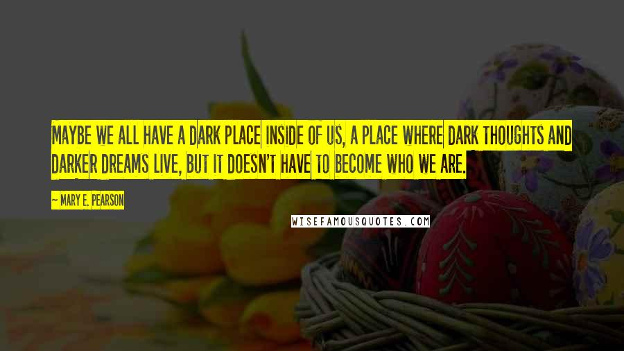 Mary E. Pearson quotes: Maybe we all have a dark place inside of us, a place where dark thoughts and darker dreams live, but it doesn't have to become who we are.