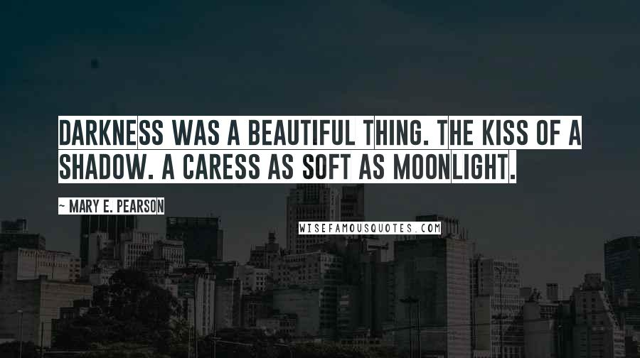 Mary E. Pearson quotes: Darkness was a beautiful thing. The kiss of a shadow. A caress as soft as moonlight.