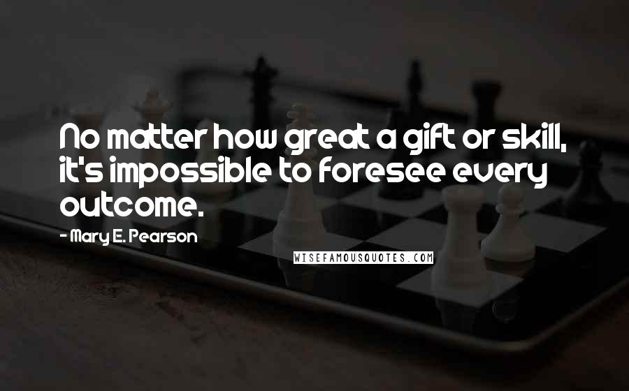 Mary E. Pearson quotes: No matter how great a gift or skill, it's impossible to foresee every outcome.