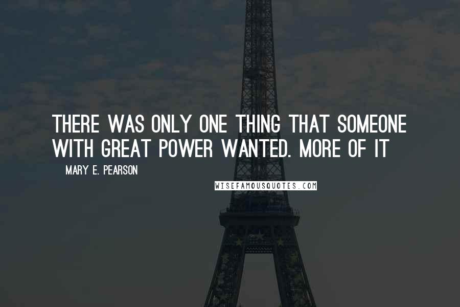 Mary E. Pearson quotes: There was only one thing that someone with great power wanted. More of it