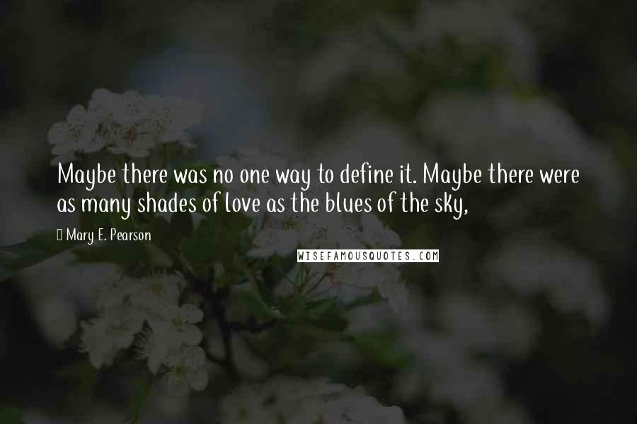 Mary E. Pearson quotes: Maybe there was no one way to define it. Maybe there were as many shades of love as the blues of the sky,