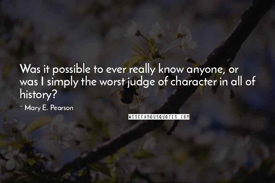 Mary E. Pearson quotes: Was it possible to ever really know anyone, or was I simply the worst judge of character in all of history?