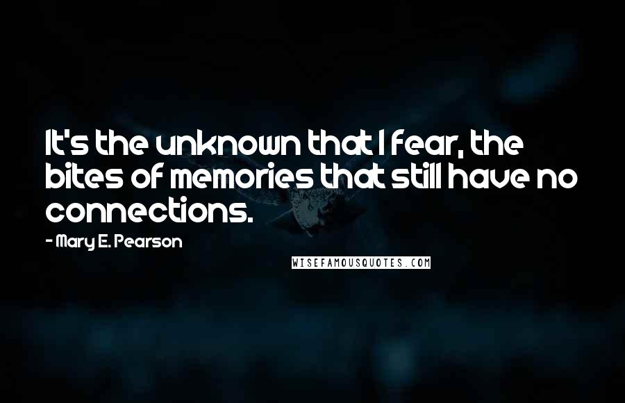 Mary E. Pearson quotes: It's the unknown that I fear, the bites of memories that still have no connections.
