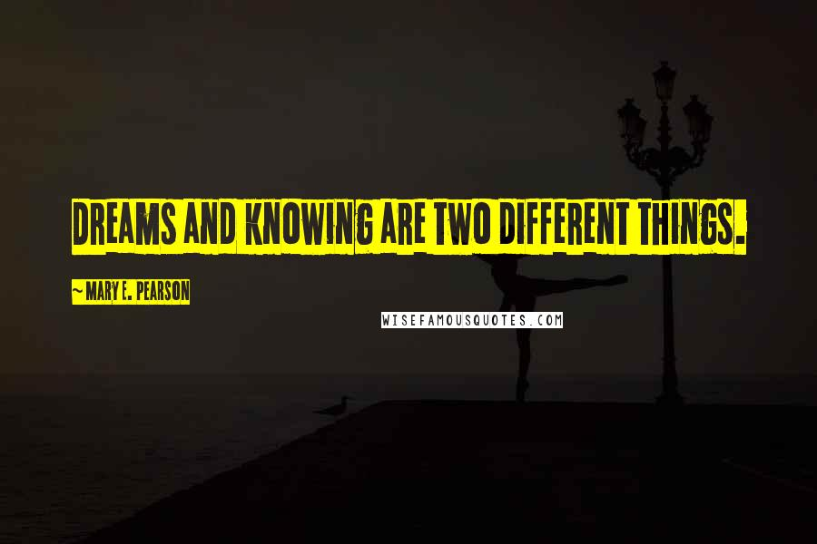 Mary E. Pearson quotes: Dreams and knowing are two different things.