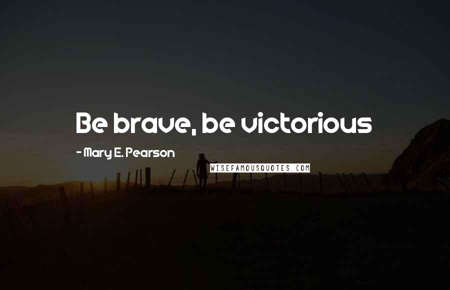 Mary E. Pearson quotes: Be brave, be victorious