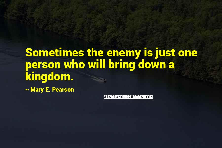 Mary E. Pearson quotes: Sometimes the enemy is just one person who will bring down a kingdom.
