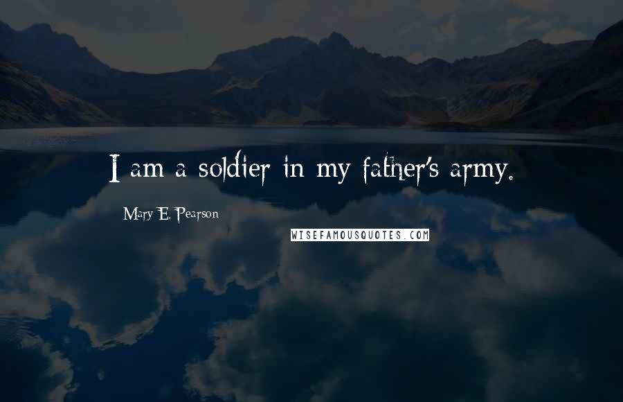 Mary E. Pearson quotes: I am a soldier in my father's army.