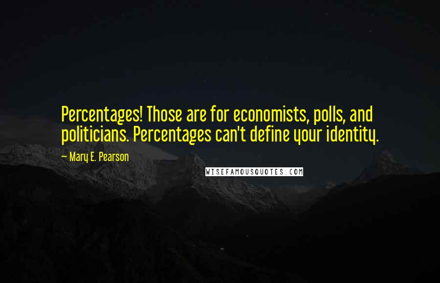 Mary E. Pearson quotes: Percentages! Those are for economists, polls, and politicians. Percentages can't define your identity.