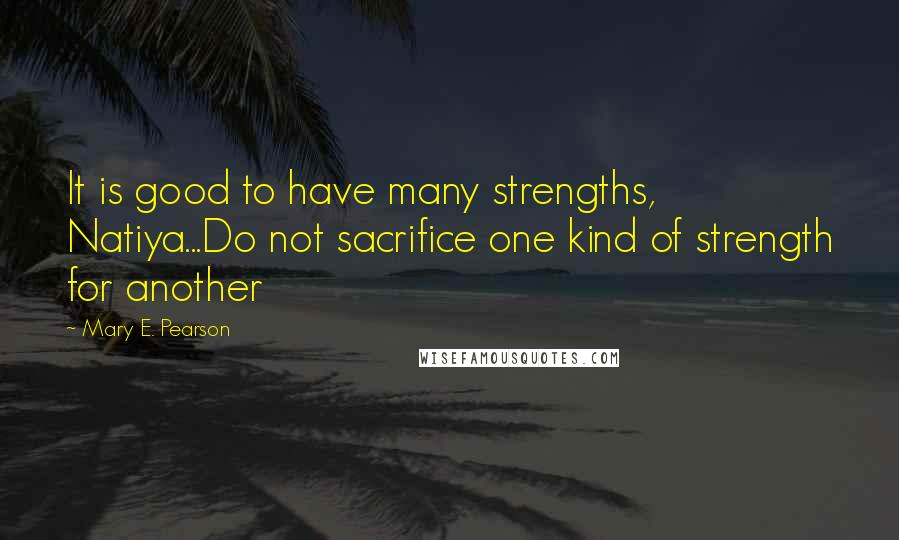 Mary E. Pearson quotes: It is good to have many strengths, Natiya...Do not sacrifice one kind of strength for another