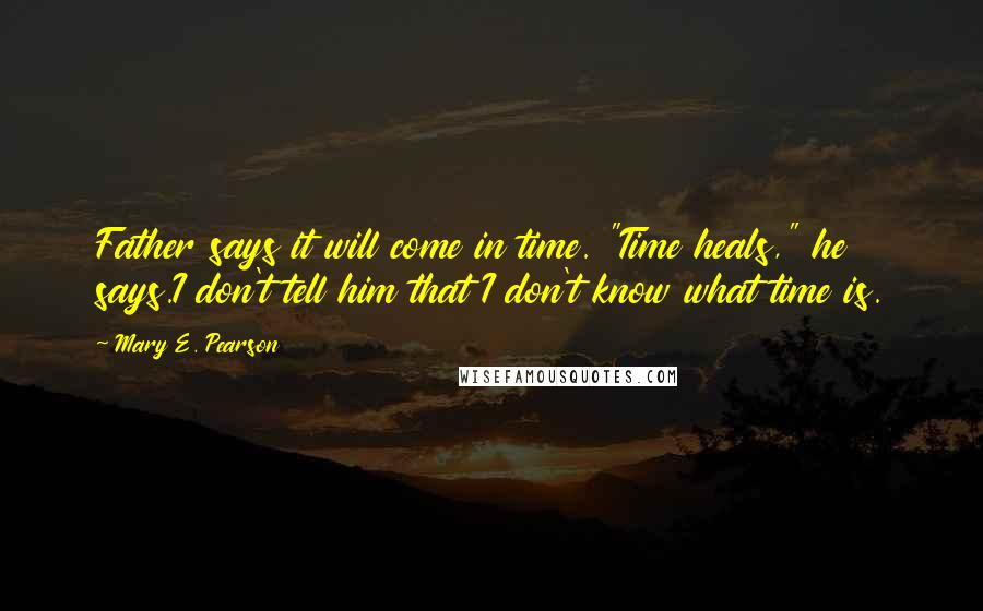 """Mary E. Pearson quotes: Father says it will come in time. """"Time heals,"""" he says.I don't tell him that I don't know what time is."""