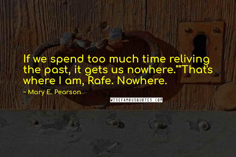 """Mary E. Pearson quotes: If we spend too much time reliving the past, it gets us nowhere.""""""""That's where I am, Rafe. Nowhere."""