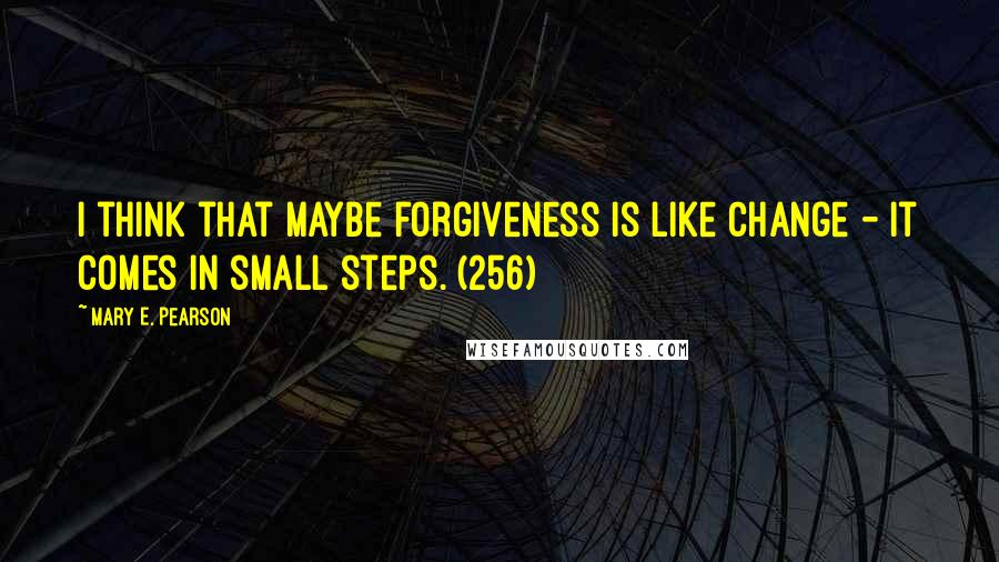 Mary E. Pearson quotes: I think that maybe forgiveness is like change - it comes in small steps. (256)