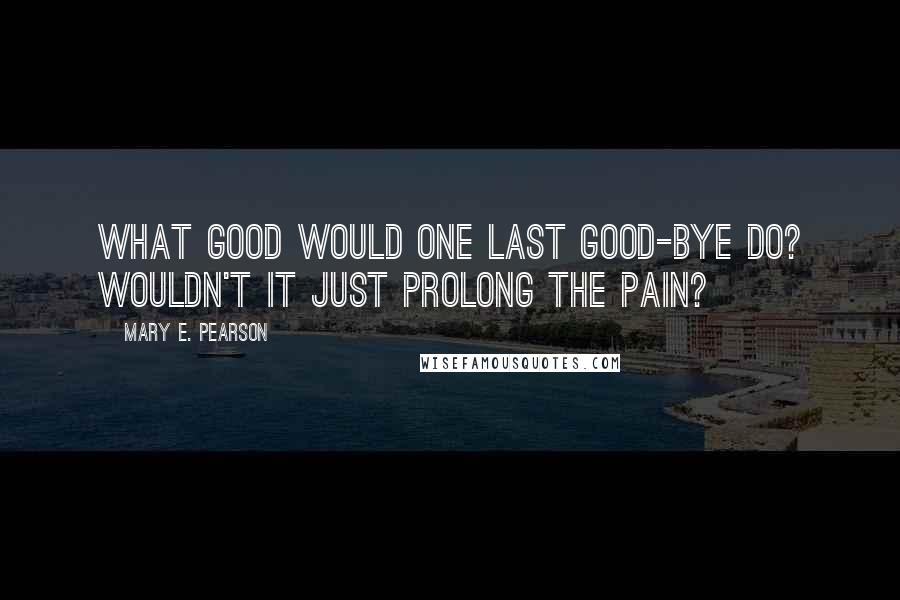 Mary E. Pearson quotes: What good would one last good-bye do? Wouldn't it just prolong the pain?