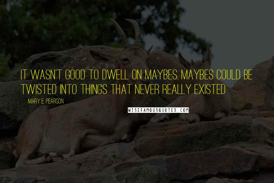 Mary E. Pearson quotes: It wasn't good to dwell on maybes. Maybes could be twisted into things that never really existed
