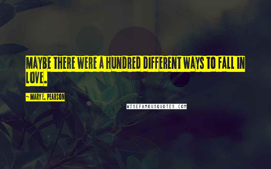 Mary E. Pearson quotes: Maybe there were a hundred different ways to fall in love.