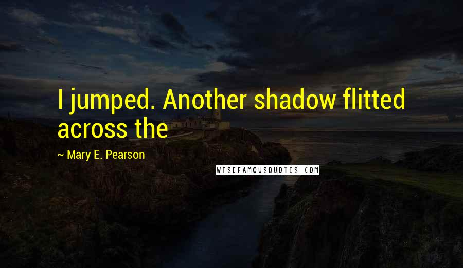 Mary E. Pearson quotes: I jumped. Another shadow flitted across the
